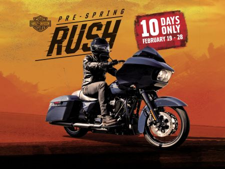 GET OFF YOUR SOFA ONTO THE HOTTEST DEALS ON TWO WHEELS. WELCOME THE START OF THE NEW RIDING SEASON WITH OUR 10 DAY PRE-SPRING RUSH EVENT